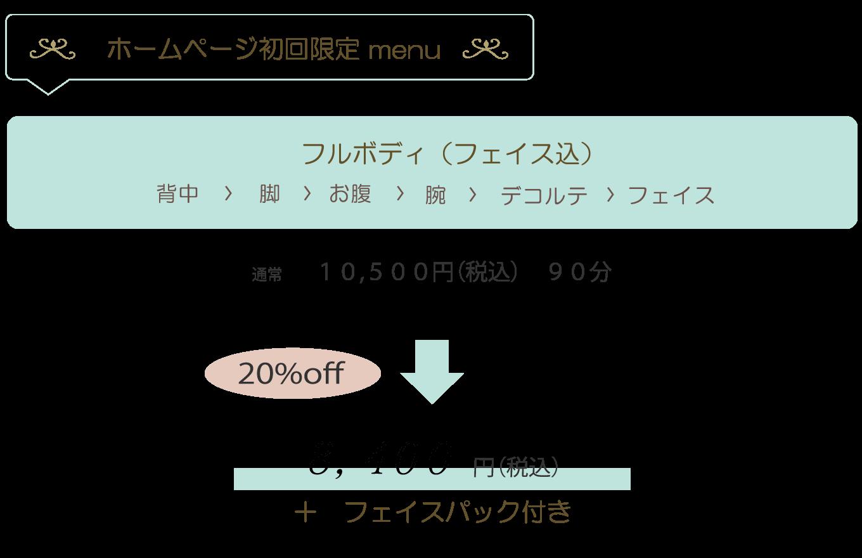 ホームページ初回限定 menu フルボディ(フェイス込)背中 脚 お腹 腕 デコルテ フェイス  通常 10,500円(税込) 90分 20%off ,4 0 0 円(税込) フェイスパック付き